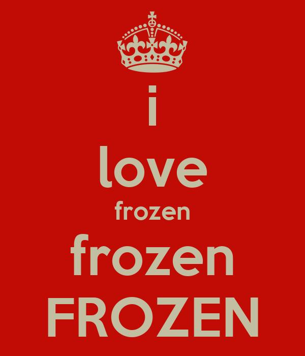 i love frozen frozen FROZEN