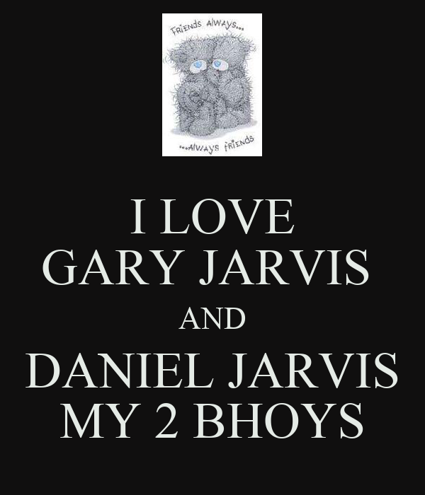 I LOVE GARY JARVIS  AND DANIEL JARVIS MY 2 BHOYS