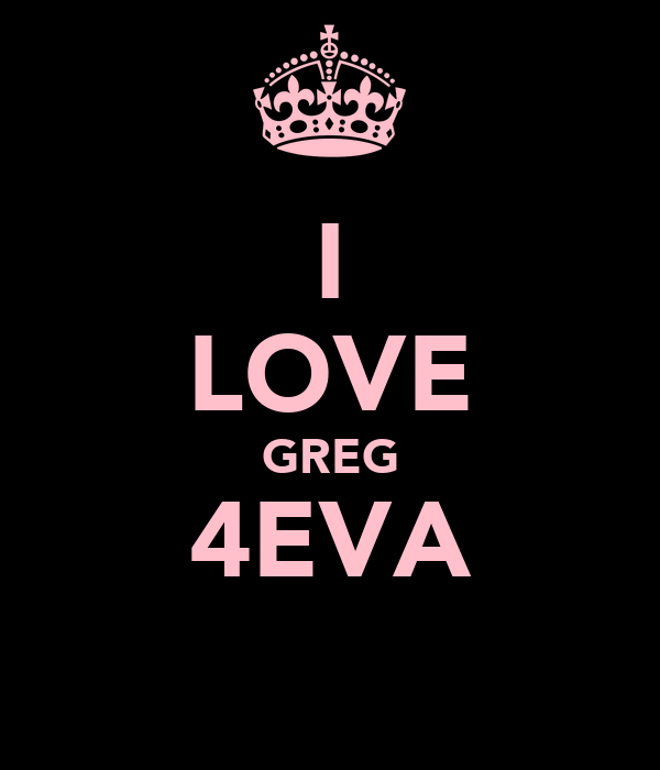 I LOVE GREG 4EVA