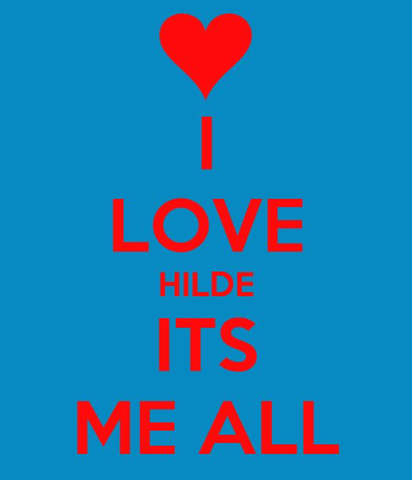 I LOVE HILDE ITS ME ALL