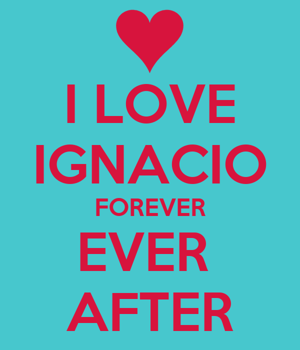 I LOVE IGNACIO FOREVER EVER  AFTER