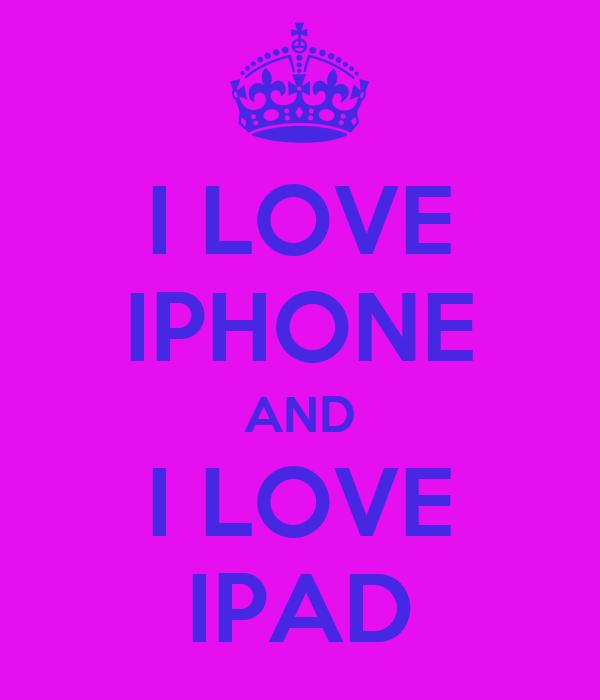 I LOVE IPHONE AND I LOVE IPAD
