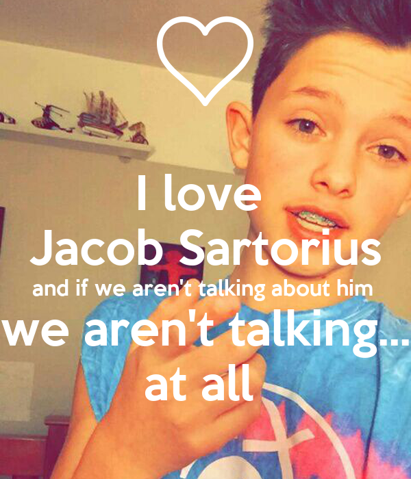 I love  Jacob Sartorius and if we aren't talking about him  we aren't talking... at all