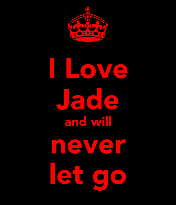 I Love Jade and will never let go