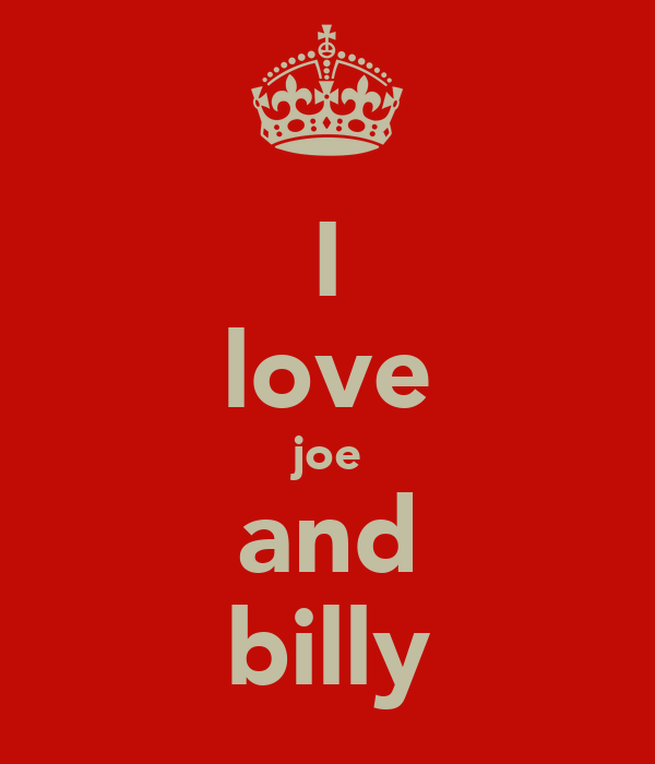 I love joe and billy