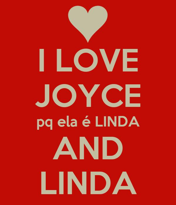 I LOVE JOYCE pq ela é LINDA AND LINDA
