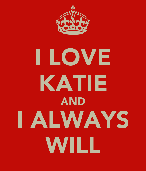 I LOVE KATIE AND I ALWAYS WILL