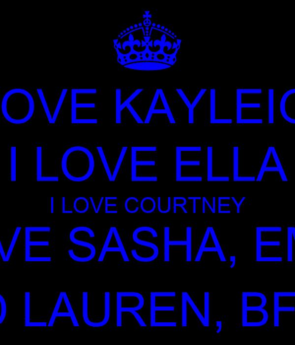 I LOVE KAYLEIGH I LOVE ELLA I LOVE COURTNEY I LOVE SASHA, EMME AND LAUREN, BFFLS