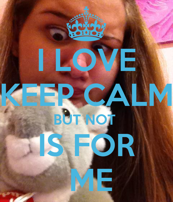 I LOVE KEEP CALM BUT NOT   IS FOR   ME