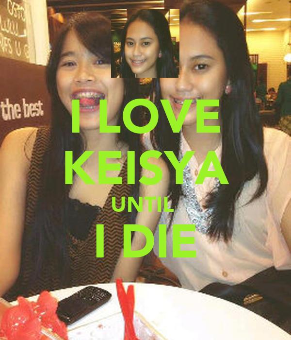 I LOVE KEISYA UNTIL  I DIE
