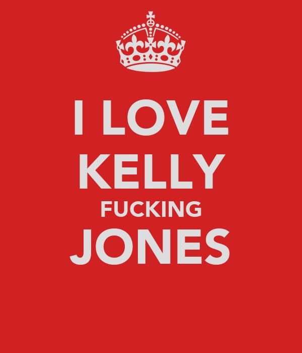 I LOVE KELLY FUCKING JONES