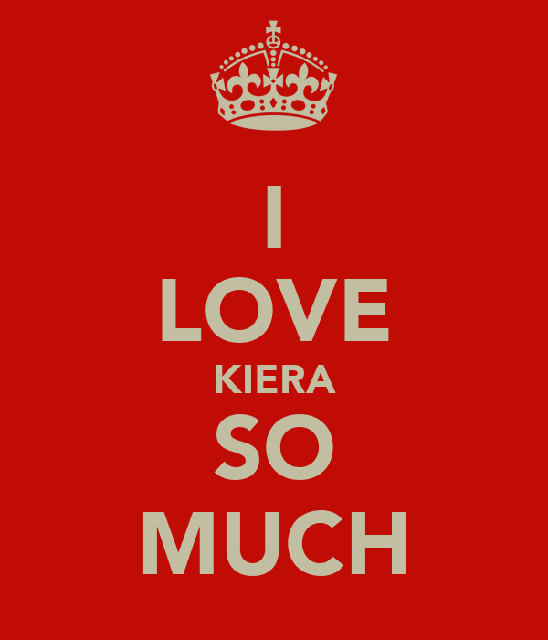 I LOVE KIERA SO MUCH