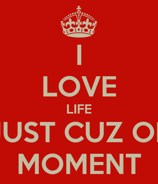 I LOVE LIFE JUST CUZ OF MOMENT