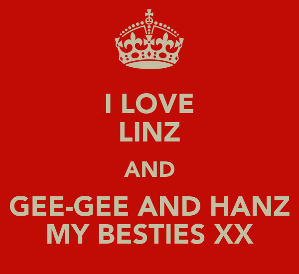 I LOVE LINZ AND GEE-GEE AND HANZ MY BESTIES XX