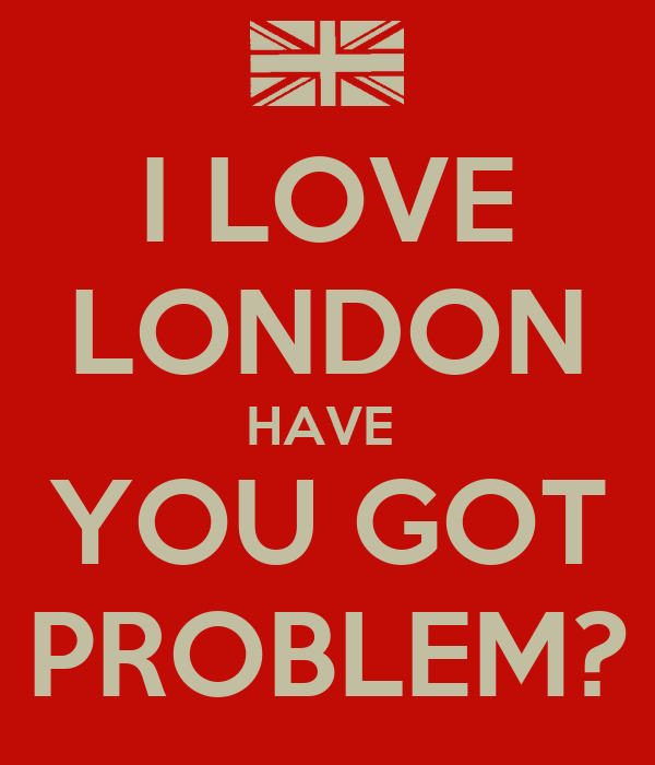 I LOVE LONDON HAVE  YOU GOT PROBLEM?