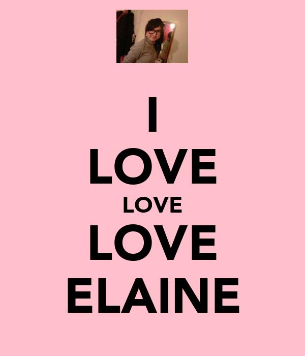 I LOVE LOVE LOVE ELAINE