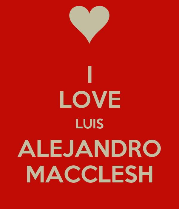 I LOVE LUIS ALEJANDRO MACCLESH
