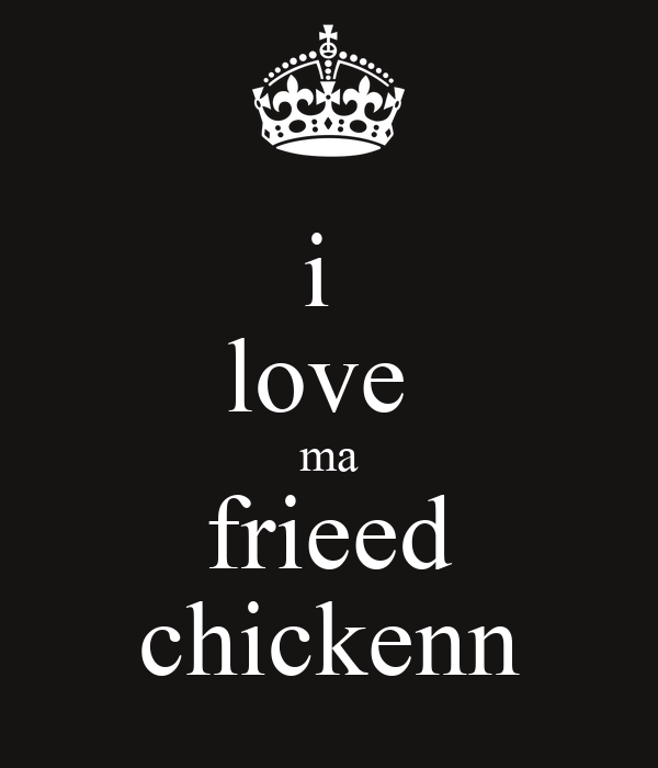 i  love  ma frieed chickenn