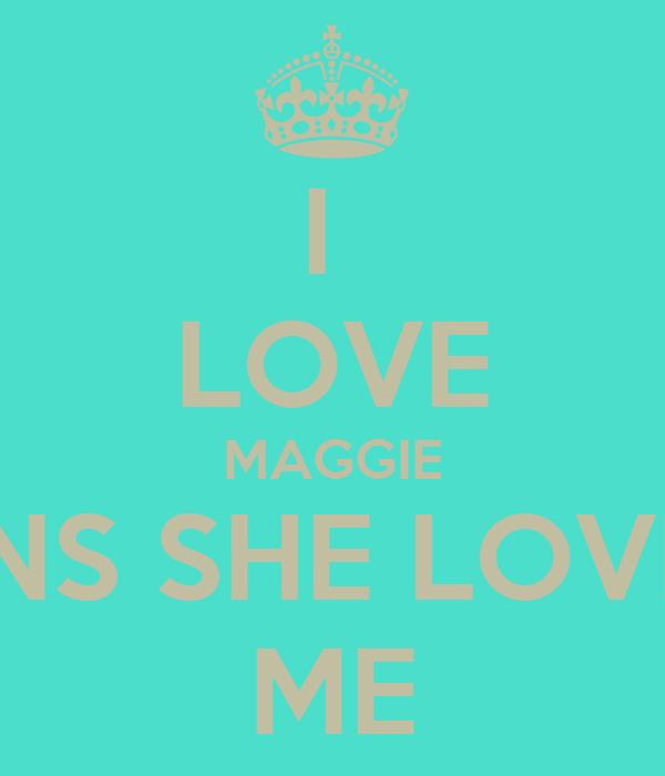 I  LOVE MAGGIE ANS SHE LOVES ME