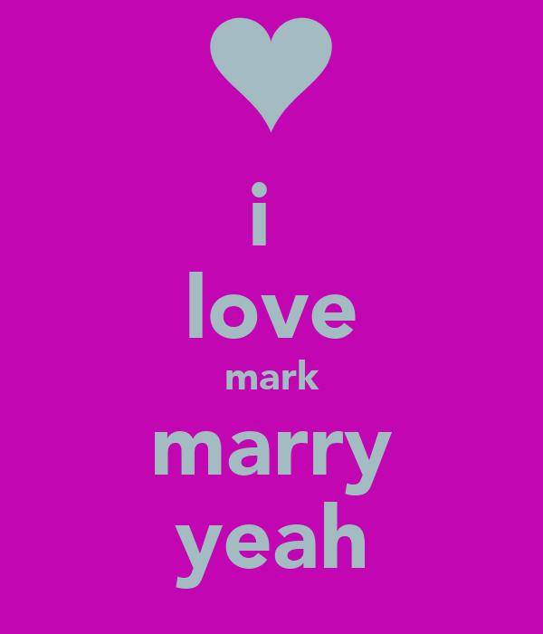 i  love mark marry yeah