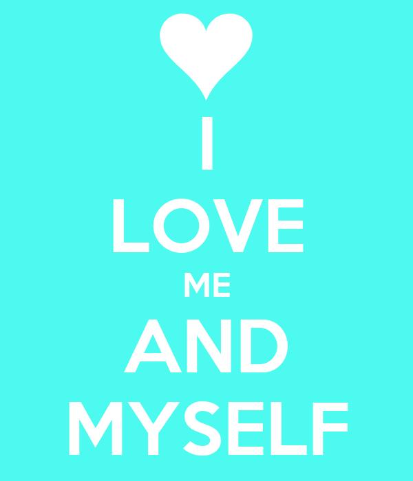 I LOVE ME AND MYSELF