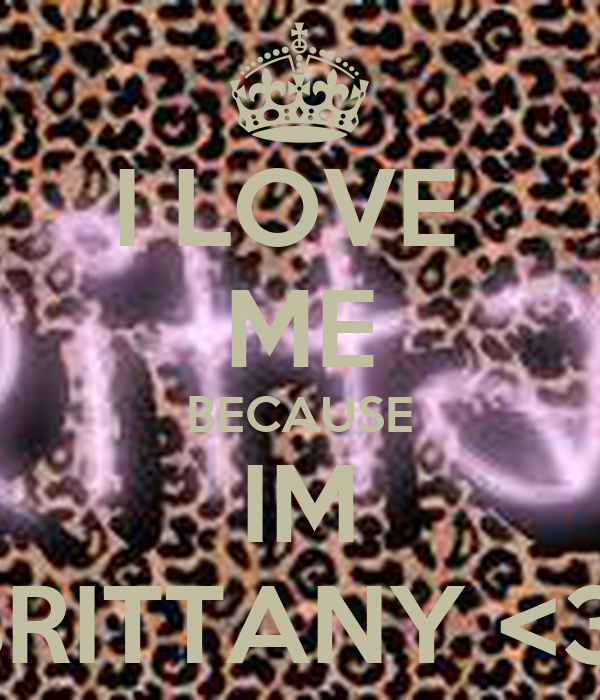 I LOVE  ME BECAUSE IM BRITTANY <3