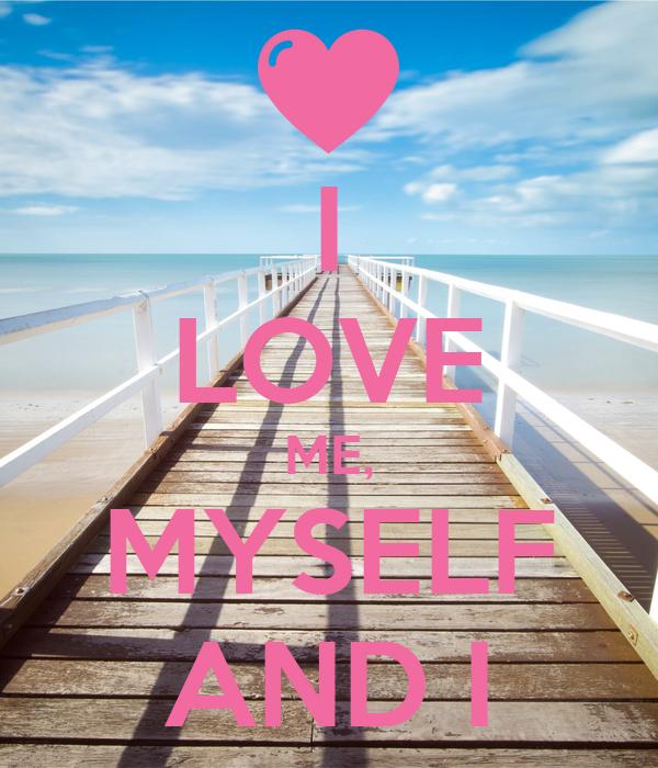 I LOVE ME, MYSELF AND I