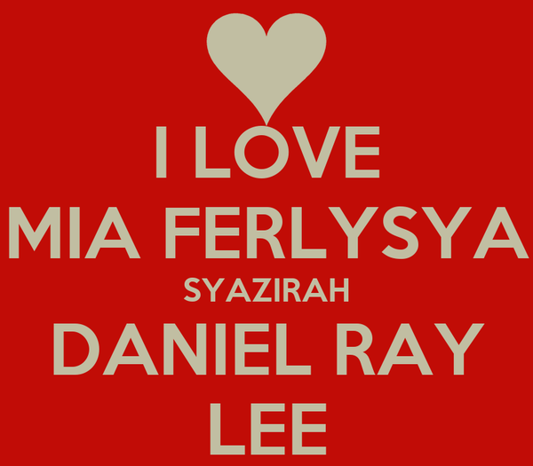 I LOVE MIA FERLYSYA SYAZIRAH DANIEL RAY LEE