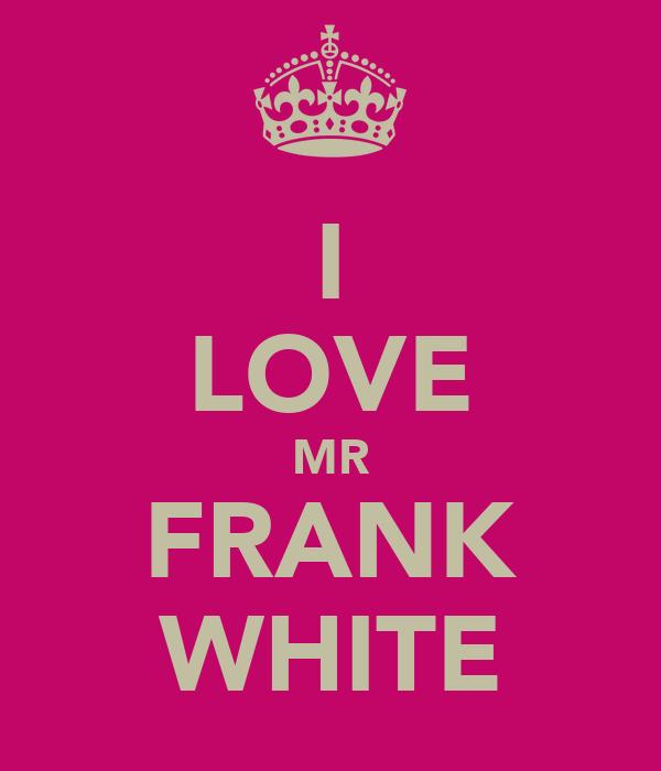 I LOVE MR FRANK WHITE