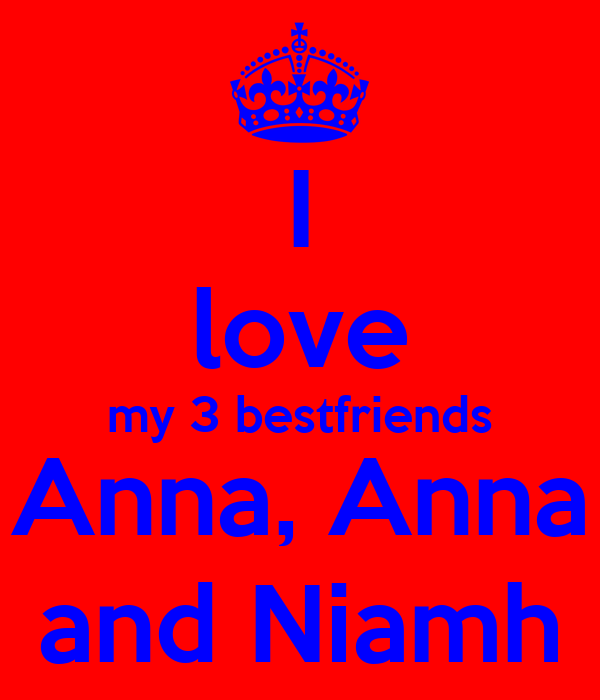I love my 3 bestfriends Anna, Anna and Niamh