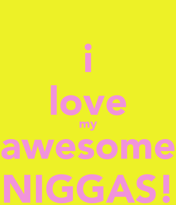 i love my awesome NIGGAS!