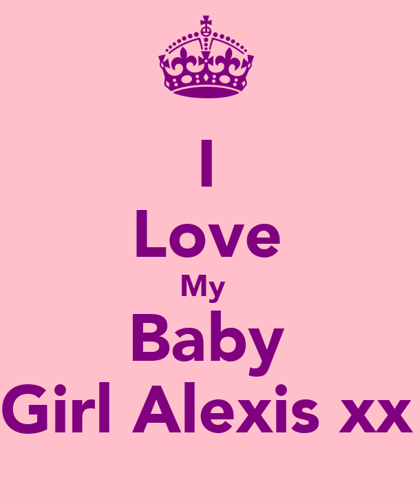I Love My  Baby Girl Alexis xx