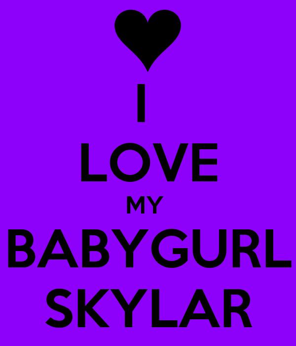I  LOVE MY  BABYGURL SKYLAR