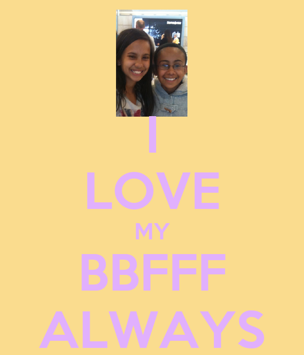 I LOVE MY BBFFF ALWAYS