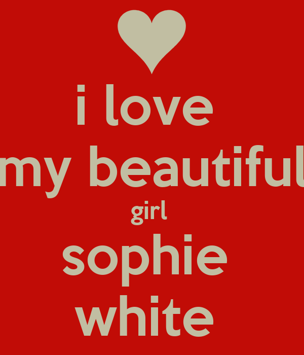 i love  my beautiful girl  sophie  white