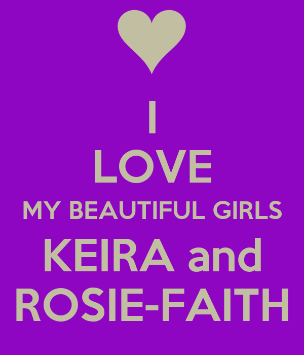 I LOVE MY BEAUTIFUL GIRLS KEIRA and ROSIE-FAITH