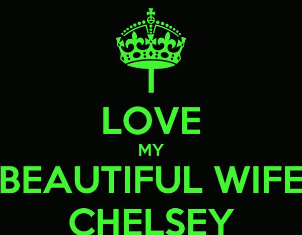 I LOVE MY BEAUTIFUL WIFE CHELSEY