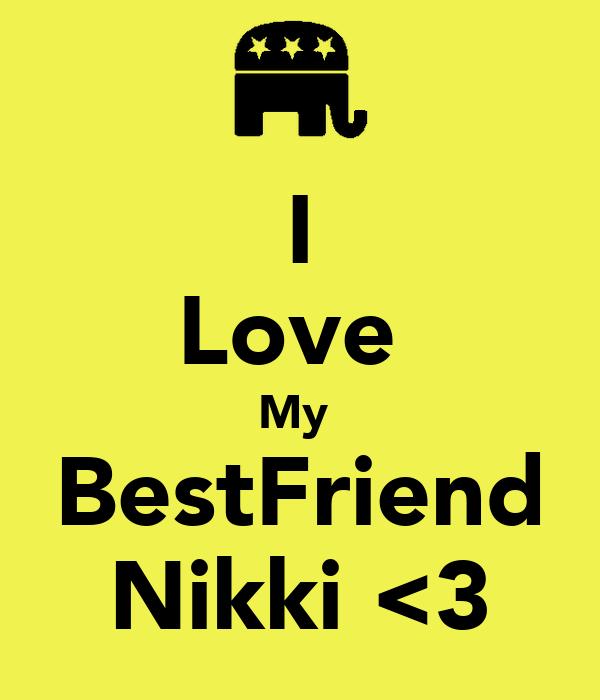 I Love  My  BestFriend Nikki <3