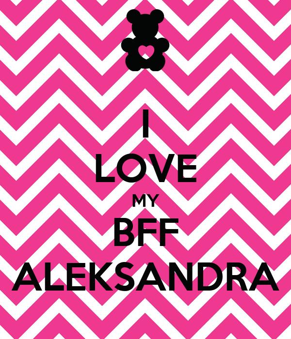I LOVE MY BFF ALEKSANDRA