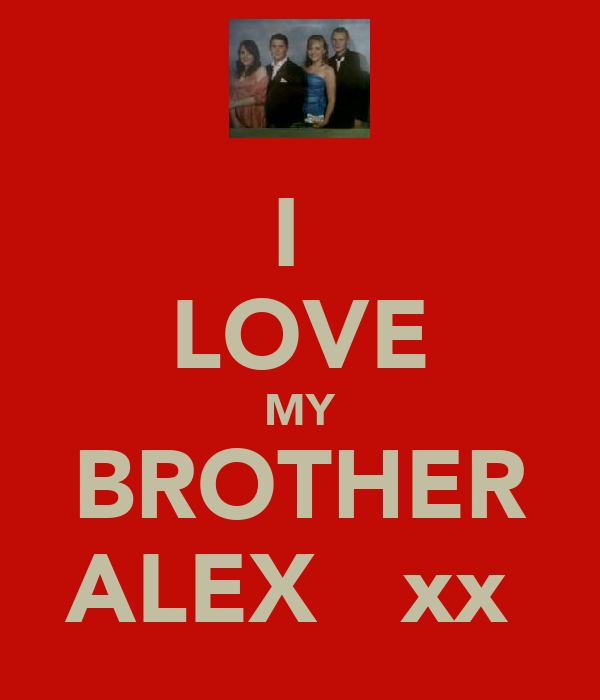 I  LOVE MY BROTHER ALEX   xx