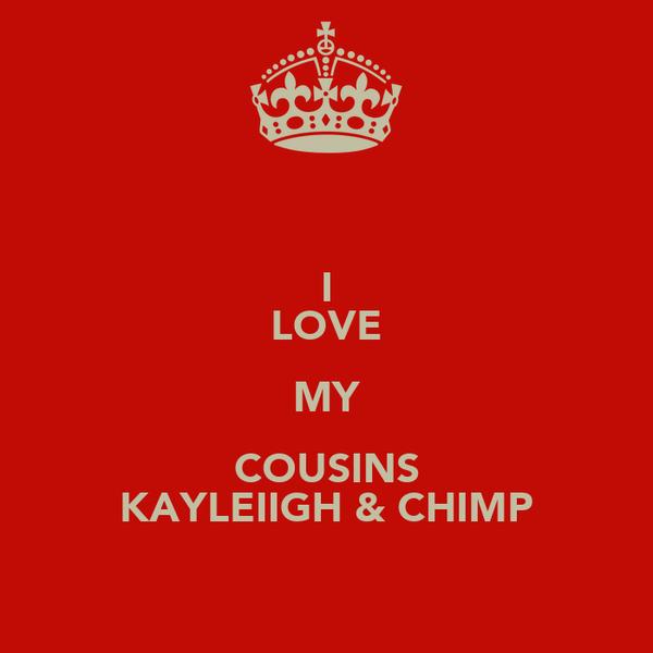 I LOVE MY COUSINS KAYLEIIGH & CHIMP