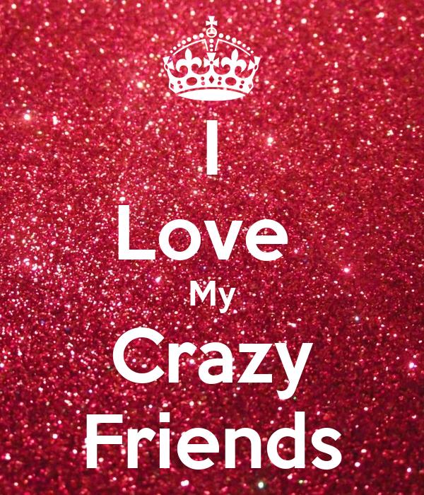 I Love  My Crazy Friends