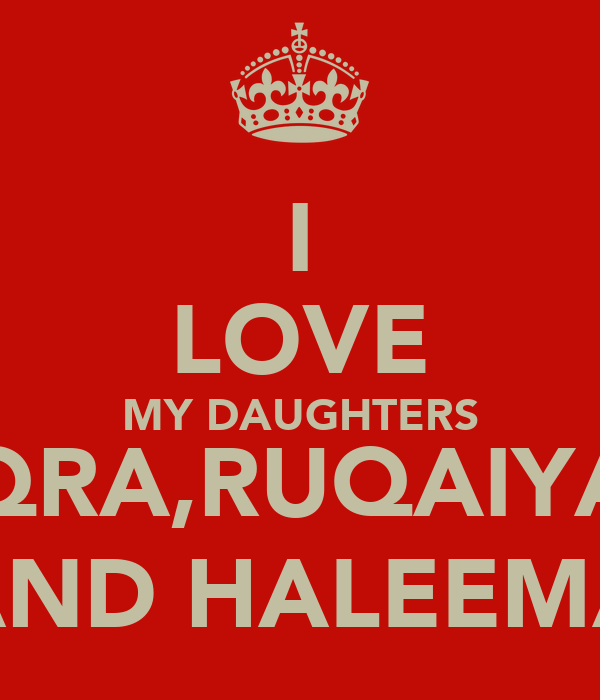 I LOVE MY DAUGHTERS IQRA,RUQAIYA  AND HALEEMA