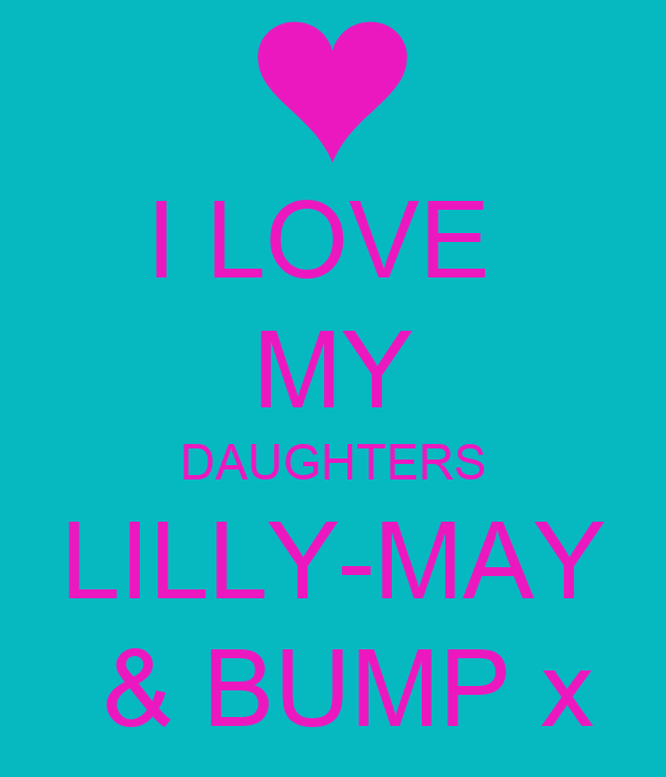 I LOVE  MY DAUGHTERS LILLY-MAY  & BUMP x