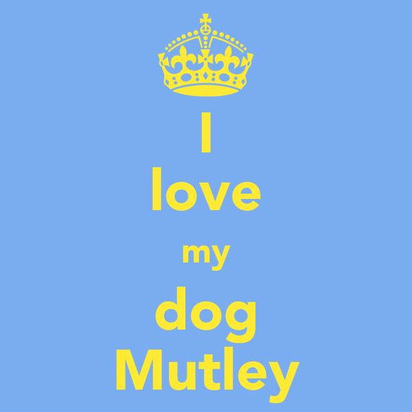 I love my dog Mutley