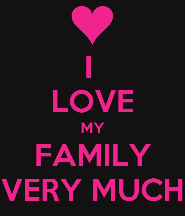 I  LOVE MY FAMILY VERY MUCH