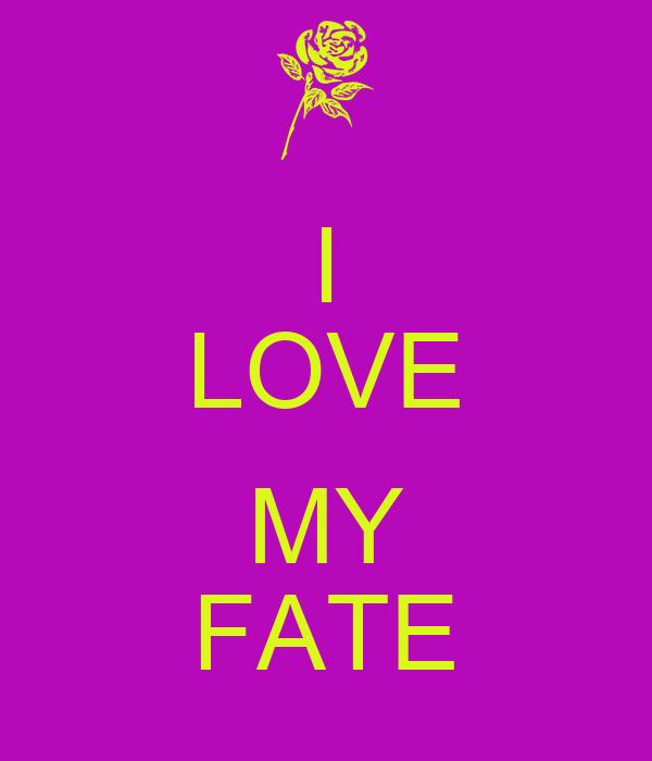 I LOVE  MY FATE