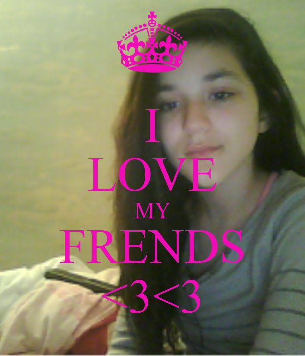 I LOVE MY FRENDS <3<3