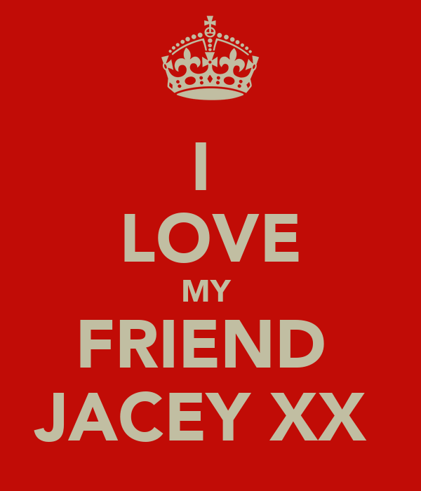 I  LOVE MY  FRIEND  JACEY XX