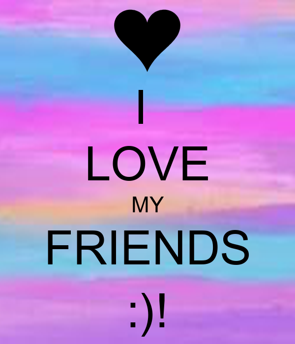 I  LOVE MY FRIENDS :)!